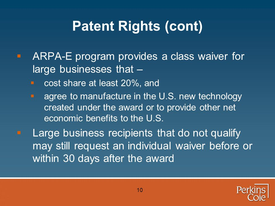 10 Patent Rights (cont)  ARPA-E program provides a class waiver for large businesses that –  cost share at least 20%, and  agree to manufacture in the U.S.