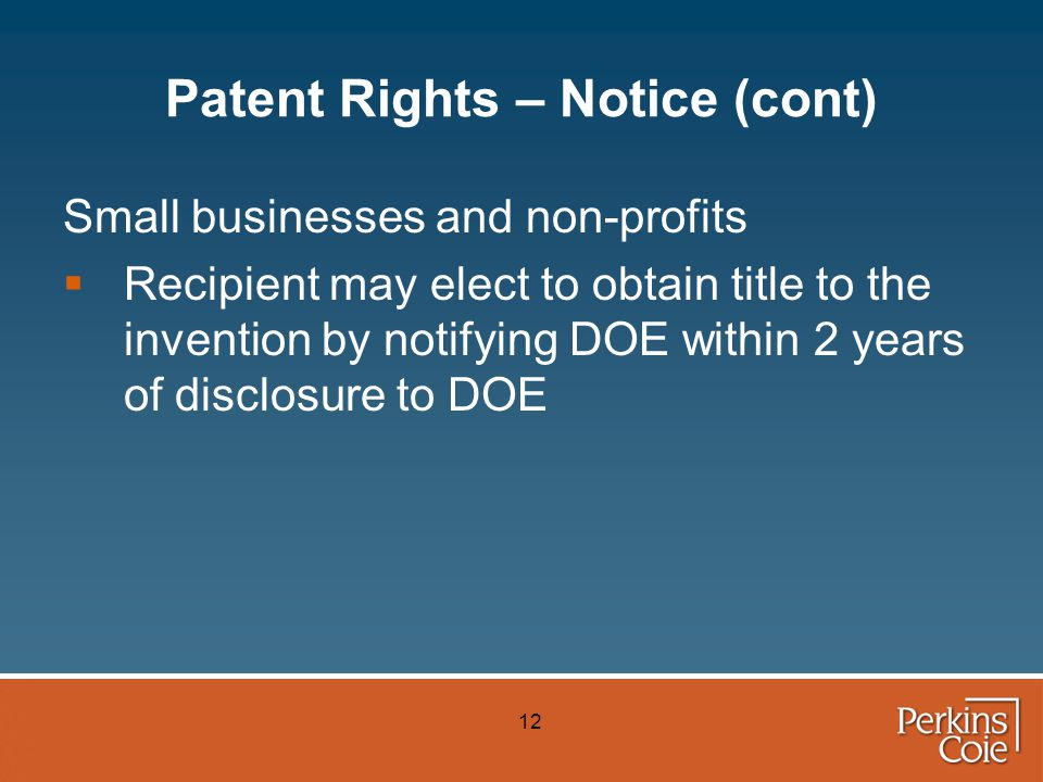 12 Patent Rights – Notice (cont) Small businesses and non-profits  Recipient may elect to obtain title to the invention by notifying DOE within 2 years of disclosure to DOE