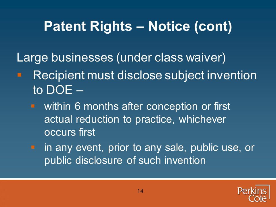 14 Patent Rights – Notice (cont) Large businesses (under class waiver)  Recipient must disclose subject invention to DOE –  within 6 months after conception or first actual reduction to practice, whichever occurs first  in any event, prior to any sale, public use, or public disclosure of such invention