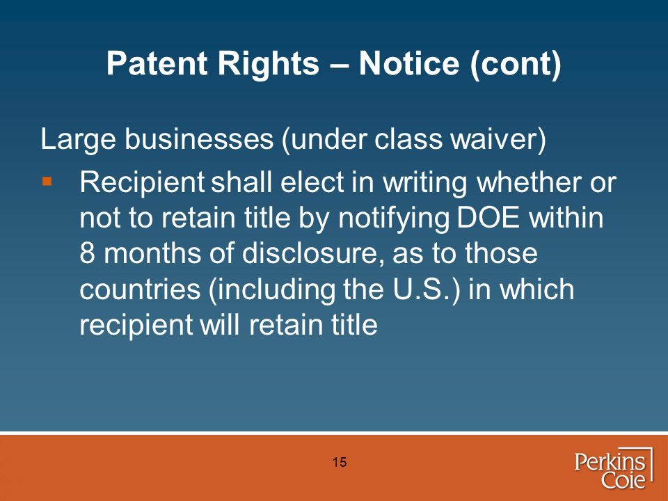 15 Patent Rights – Notice (cont) Large businesses (under class waiver)  Recipient shall elect in writing whether or not to retain title by notifying DOE within 8 months of disclosure, as to those countries (including the U.S.) in which recipient will retain title