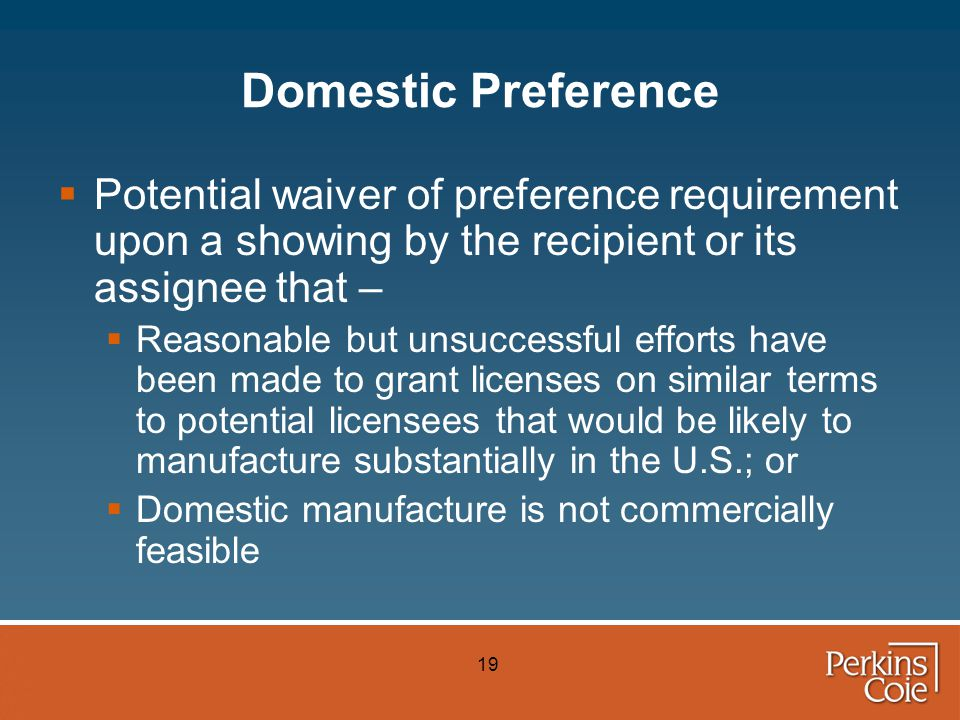 19 Domestic Preference  Potential waiver of preference requirement upon a showing by the recipient or its assignee that –  Reasonable but unsuccessful efforts have been made to grant licenses on similar terms to potential licensees that would be likely to manufacture substantially in the U.S.; or  Domestic manufacture is not commercially feasible