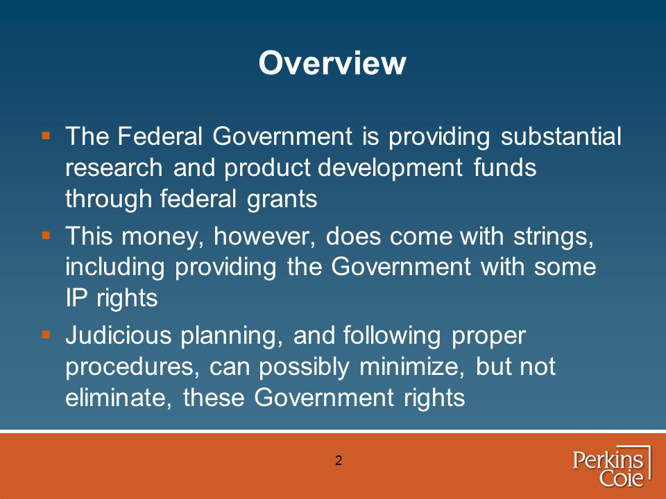 2 Overview  The Federal Government is providing substantial research and product development funds through federal grants  This money, however, does come with strings, including providing the Government with some IP rights  Judicious planning, and following proper procedures, can possibly minimize, but not eliminate, these Government rights