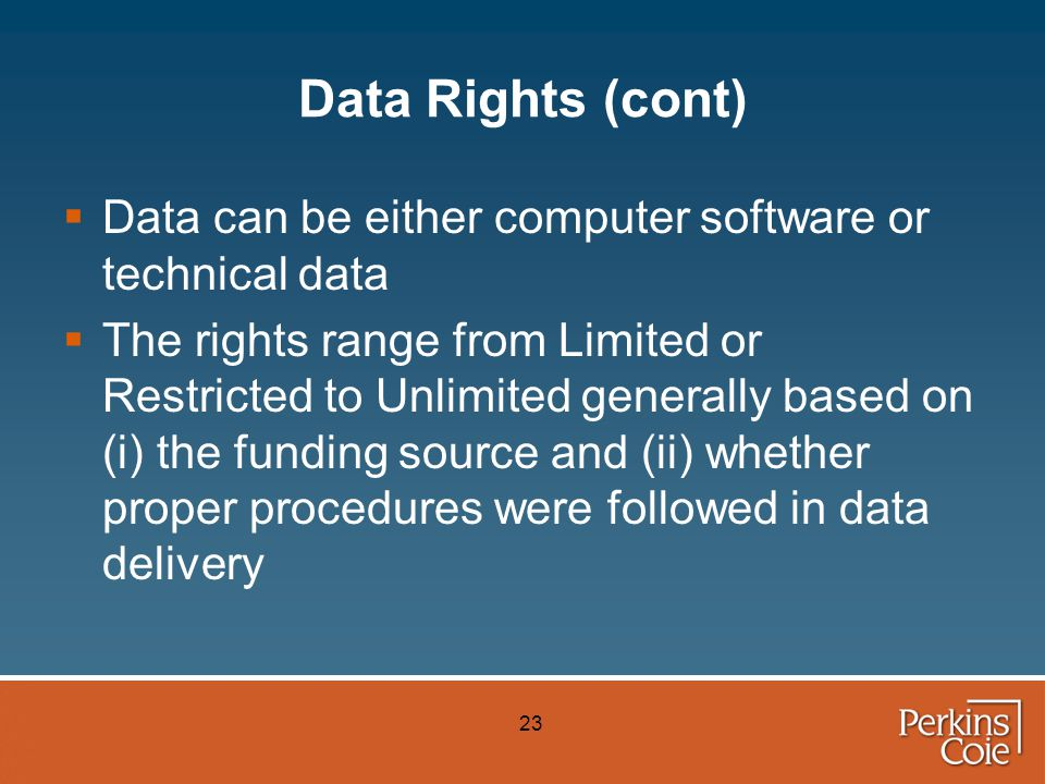 23 Data Rights (cont)  Data can be either computer software or technical data  The rights range from Limited or Restricted to Unlimited generally based on (i) the funding source and (ii) whether proper procedures were followed in data delivery