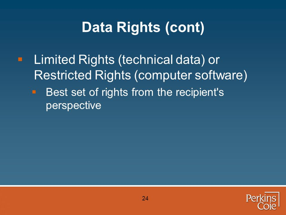 24 Data Rights (cont)  Limited Rights (technical data) or Restricted Rights (computer software)  Best set of rights from the recipient s perspective