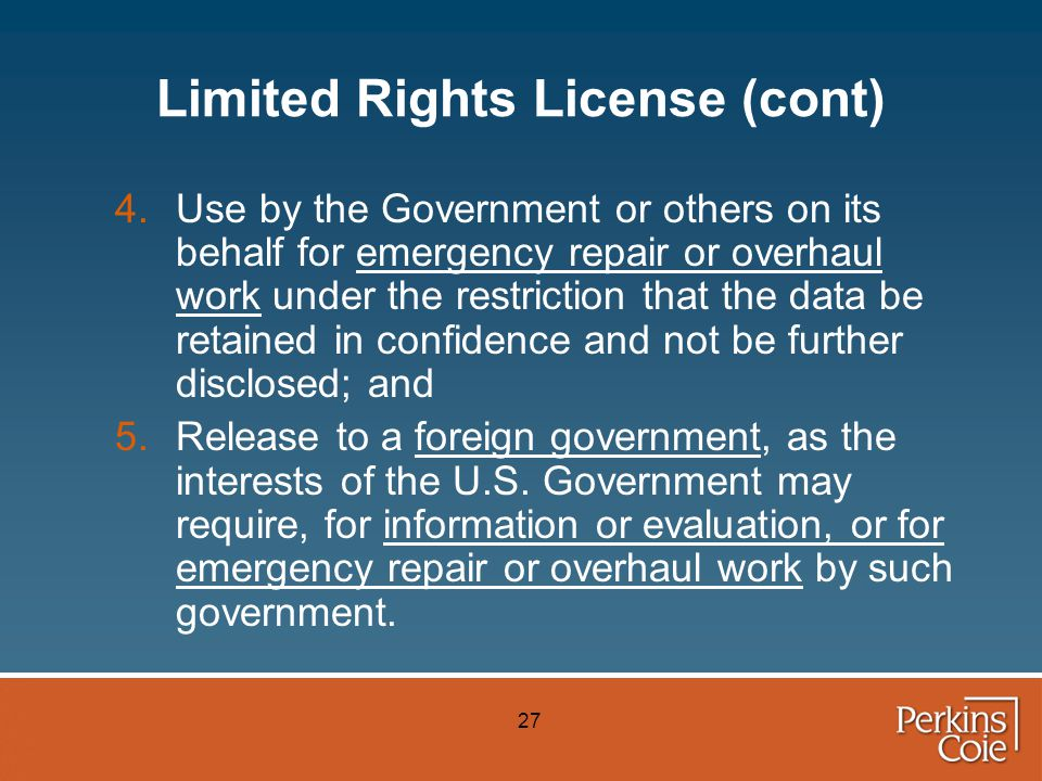 27 Limited Rights License (cont) 4.Use by the Government or others on its behalf for emergency repair or overhaul work under the restriction that the data be retained in confidence and not be further disclosed; and 5.Release to a foreign government, as the interests of the U.S.