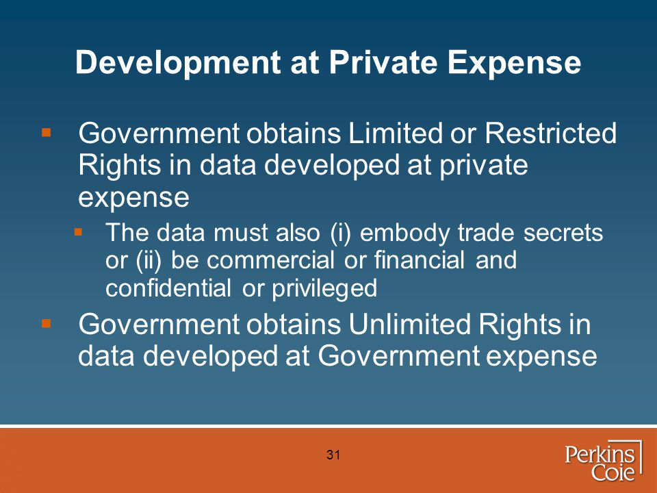 31 Development at Private Expense  Government obtains Limited or Restricted Rights in data developed at private expense  The data must also (i) embody trade secrets or (ii) be commercial or financial and confidential or privileged  Government obtains Unlimited Rights in data developed at Government expense
