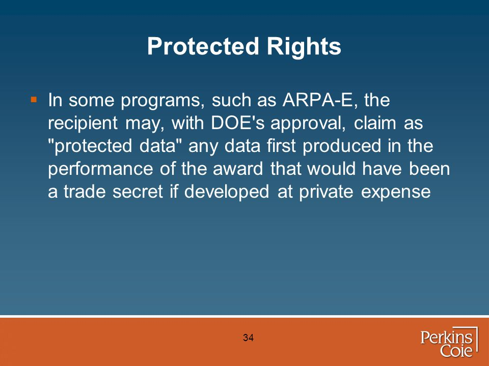 34 Protected Rights  In some programs, such as ARPA-E, the recipient may, with DOE s approval, claim as protected data any data first produced in the performance of the award that would have been a trade secret if developed at private expense