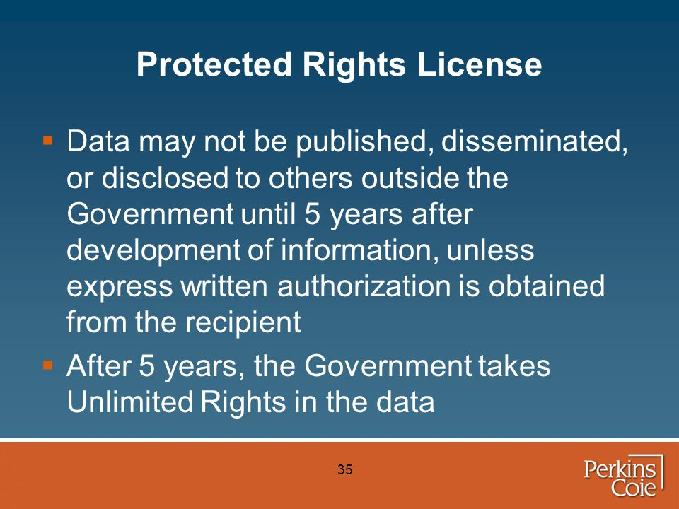 35 Protected Rights License  Data may not be published, disseminated, or disclosed to others outside the Government until 5 years after development of information, unless express written authorization is obtained from the recipient  After 5 years, the Government takes Unlimited Rights in the data