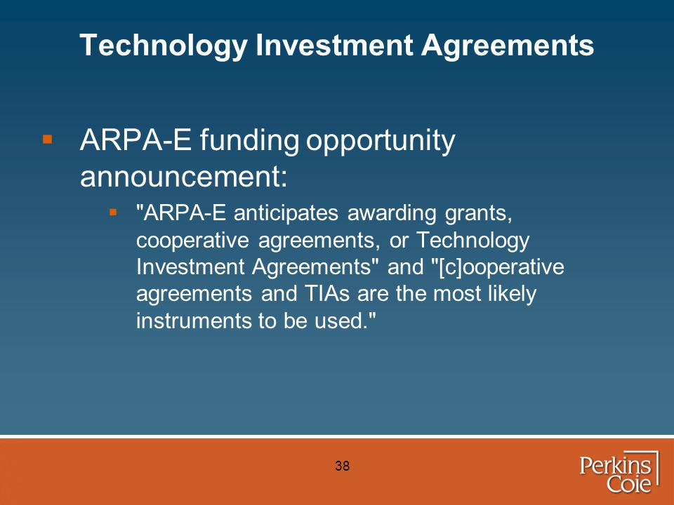 38 Technology Investment Agreements  ARPA-E funding opportunity announcement:  ARPA-E anticipates awarding grants, cooperative agreements, or Technology Investment Agreements and [c]ooperative agreements and TIAs are the most likely instruments to be used.