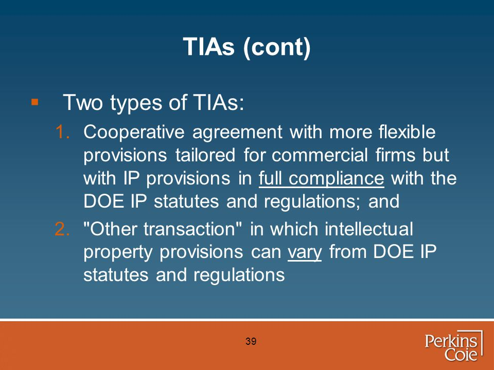 39 TIAs (cont)  Two types of TIAs: 1.Cooperative agreement with more flexible provisions tailored for commercial firms but with IP provisions in full compliance with the DOE IP statutes and regulations; and 2. Other transaction in which intellectual property provisions can vary from DOE IP statutes and regulations