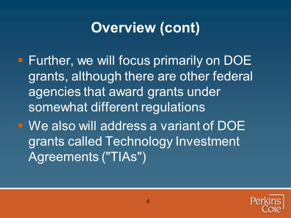 4 Overview (cont)  Further, we will focus primarily on DOE grants, although there are other federal agencies that award grants under somewhat different regulations  We also will address a variant of DOE grants called Technology Investment Agreements ( TIAs )