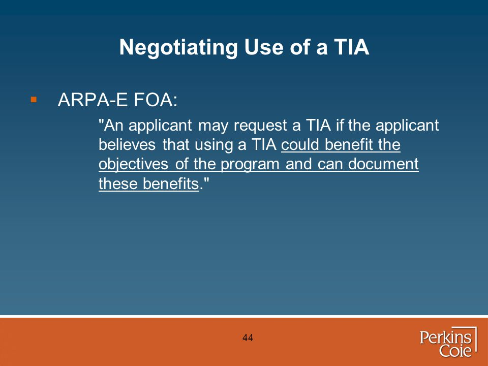 44 Negotiating Use of a TIA  ARPA-E FOA: An applicant may request a TIA if the applicant believes that using a TIA could benefit the objectives of the program and can document these benefits.