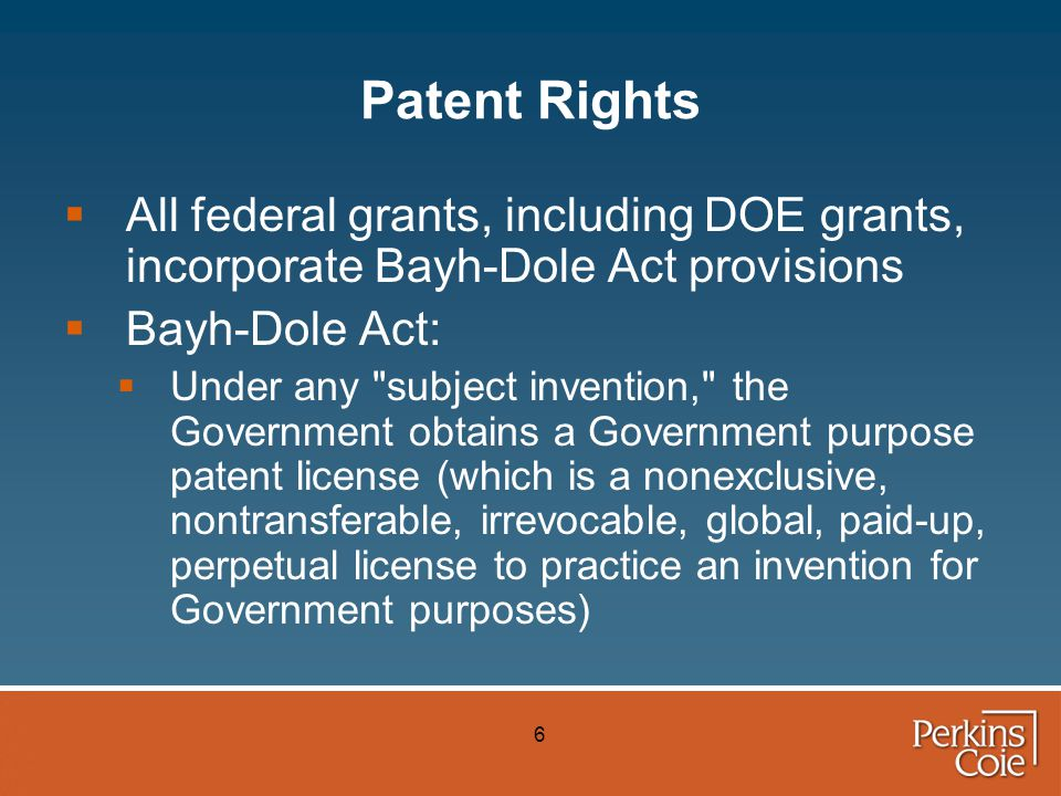 6 Patent Rights  All federal grants, including DOE grants, incorporate Bayh-Dole Act provisions  Bayh-Dole Act:  Under any subject invention, the Government obtains a Government purpose patent license (which is a nonexclusive, nontransferable, irrevocable, global, paid-up, perpetual license to practice an invention for Government purposes)