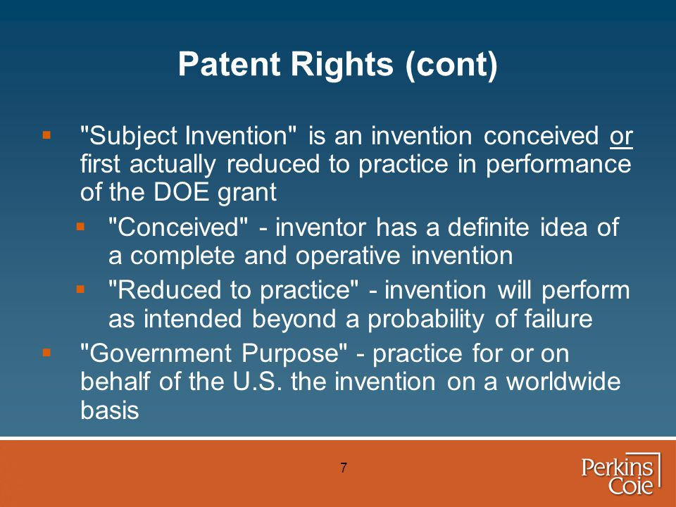7 Patent Rights (cont)  Subject Invention is an invention conceived or first actually reduced to practice in performance of the DOE grant  Conceived - inventor has a definite idea of a complete and operative invention  Reduced to practice - invention will perform as intended beyond a probability of failure  Government Purpose - practice for or on behalf of the U.S.
