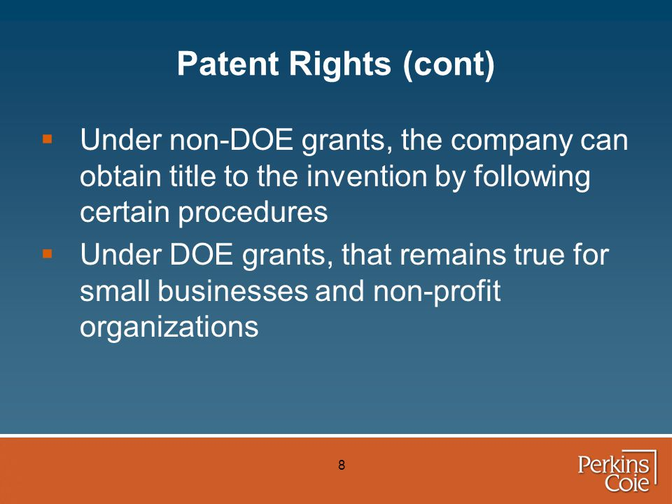 8 Patent Rights (cont)  Under non-DOE grants, the company can obtain title to the invention by following certain procedures  Under DOE grants, that remains true for small businesses and non-profit organizations