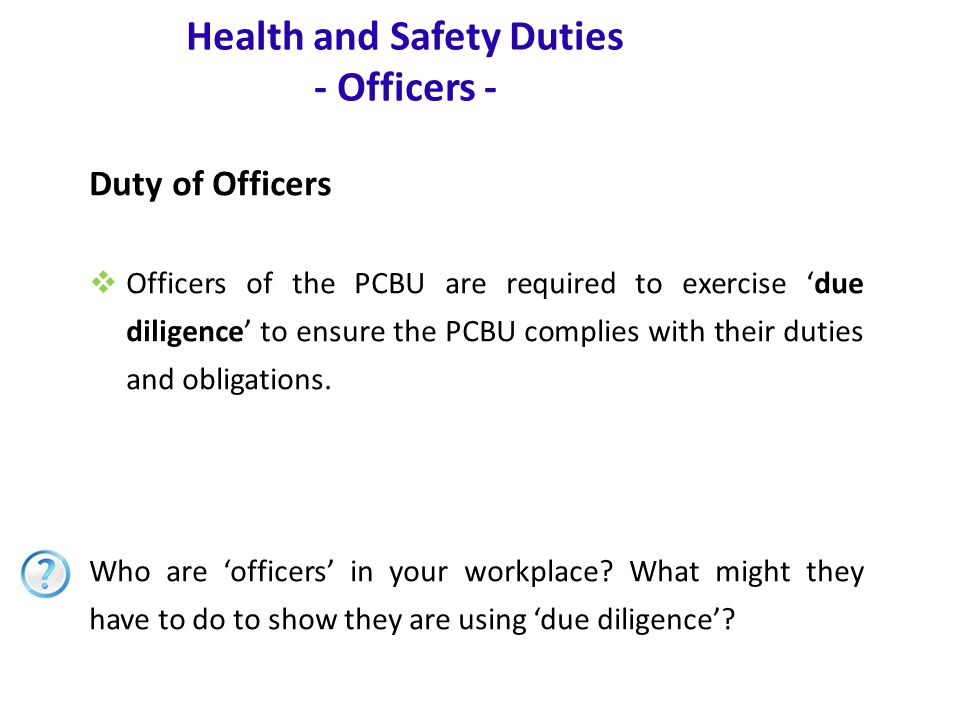 www.nsca.org.au11 Health and Safety Duties - Officers - Duty of Officers  Officers of the PCBU are required to exercise 'due diligence' to ensure the PCBU complies with their duties and obligations.
