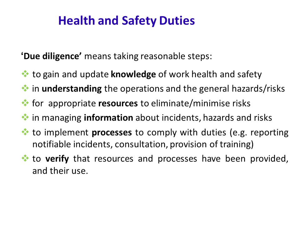 www.nsca.org.au12 Health and Safety Duties ' Due diligence' means taking reasonable steps:  to gain and update knowledge of work health and safety  in understanding the operations and the general hazards/risks  for appropriate resources to eliminate/minimise risks  in managing information about incidents, hazards and risks  to implement processes to comply with duties (e.g.