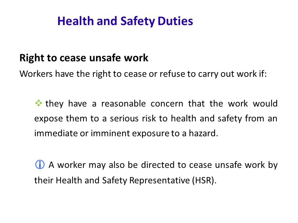 www.nsca.org.au14 Health and Safety Duties Right to cease unsafe work Workers have the right to cease or refuse to carry out work if:  they have a reasonable concern that the work would expose them to a serious risk to health and safety from an immediate or imminent exposure to a hazard.
