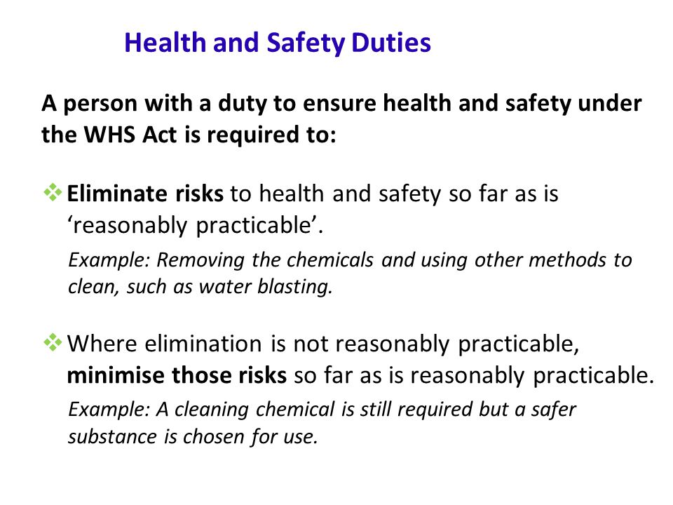 www.nsca.org.au5 Health and Safety Duties A person with a duty to ensure health and safety under the WHS Act is required to:  Eliminate risks to health and safety so far as is 'reasonably practicable'.