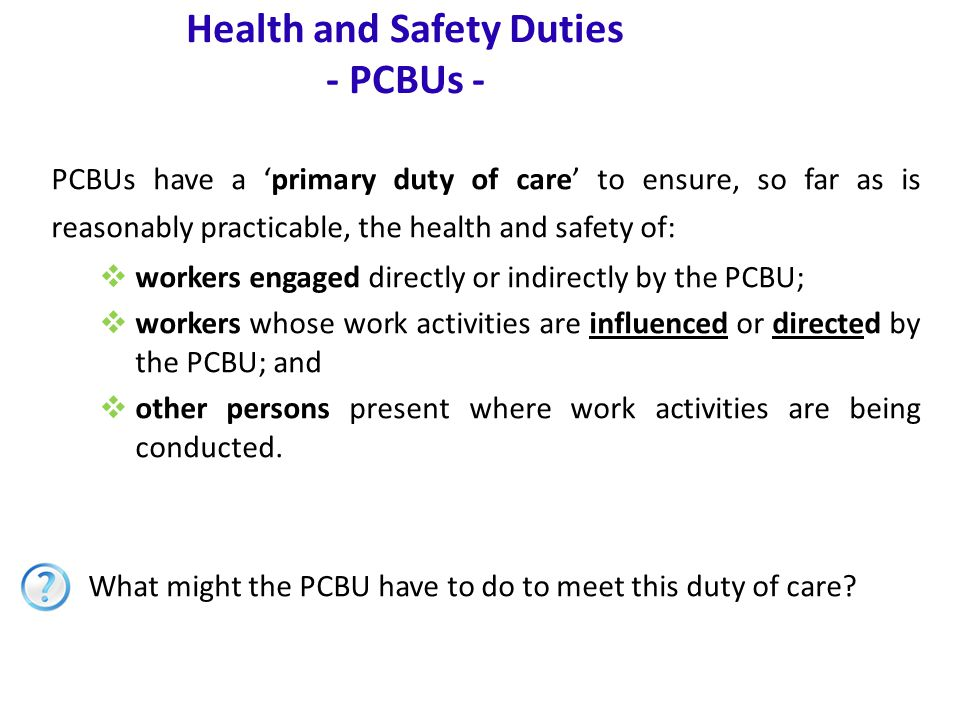 www.nsca.org.au7 Health and Safety Duties - PCBUs - PCBUs have a 'primary duty of care' to ensure, so far as is reasonably practicable, the health and safety of:  workers engaged directly or indirectly by the PCBU;  workers whose work activities are influenced or directed by the PCBU; and  other persons present where work activities are being conducted.