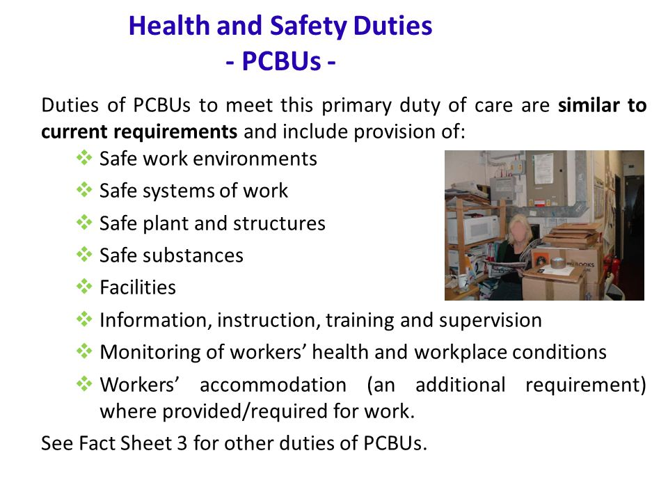 www.nsca.org.au8 Health and Safety Duties - PCBUs - Duties of PCBUs to meet this primary duty of care are similar to current requirements and include provision of:  Safe work environments  Safe systems of work  Safe plant and structures  Safe substances  Facilities  Information, instruction, training and supervision  Monitoring of workers' health and workplace conditions  Workers' accommodation (an additional requirement) where provided/required for work.