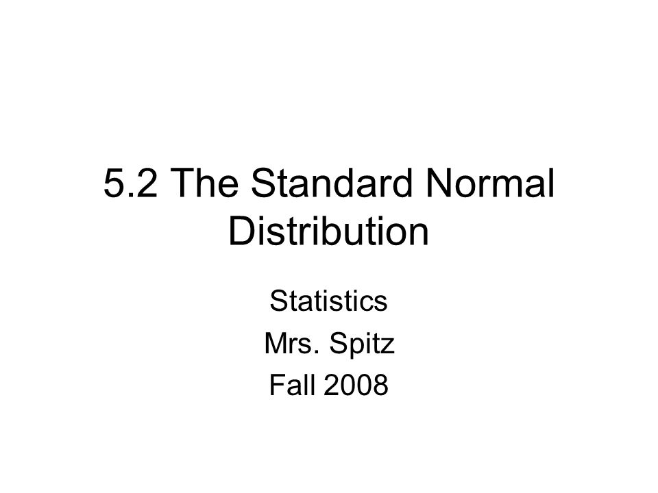 5.2 The Standard Normal Distribution Statistics Mrs. Spitz Fall 2008