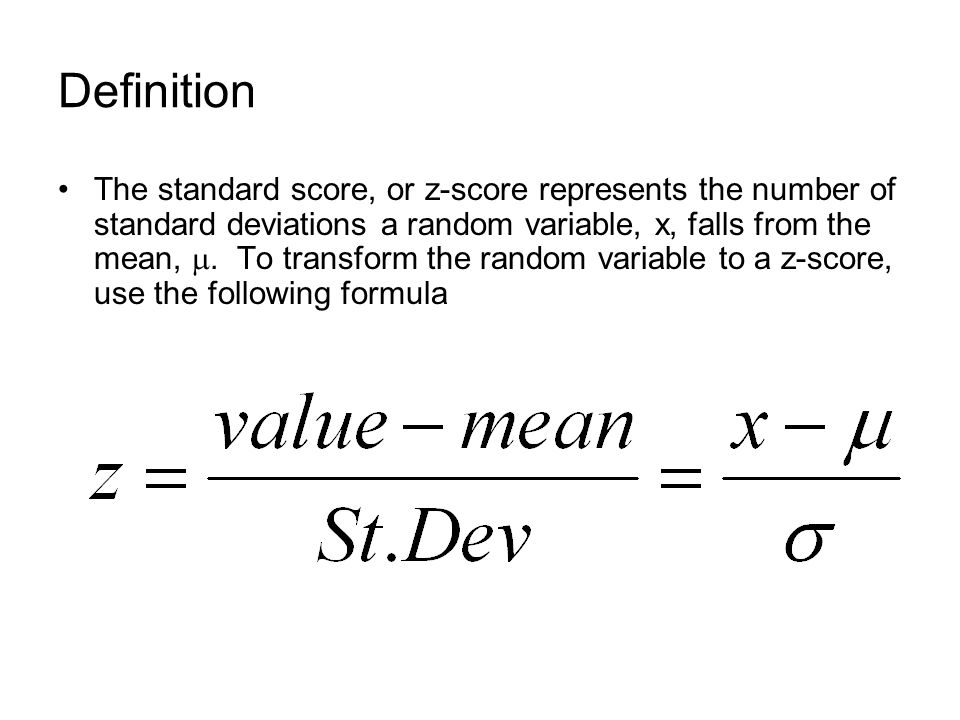 Definition The standard score, or z-score represents the number of standard deviations a random variable, x, falls from the mean, .