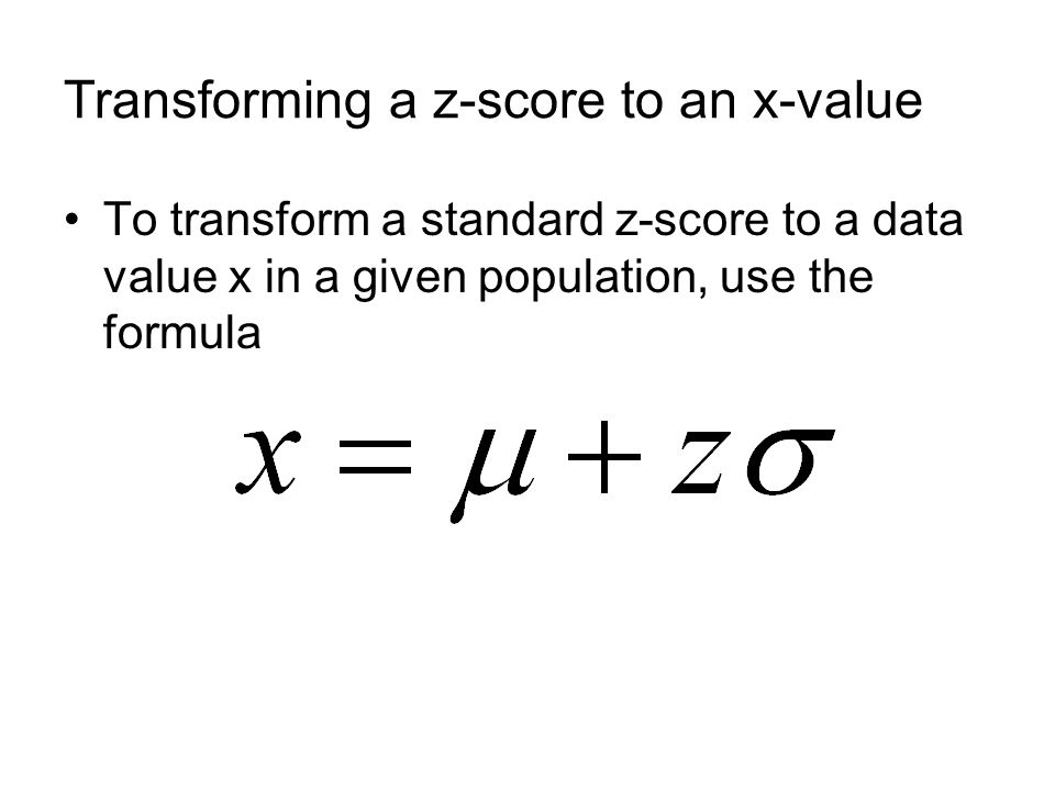 Transforming a z-score to an x-value To transform a standard z-score to a data value x in a given population, use the formula