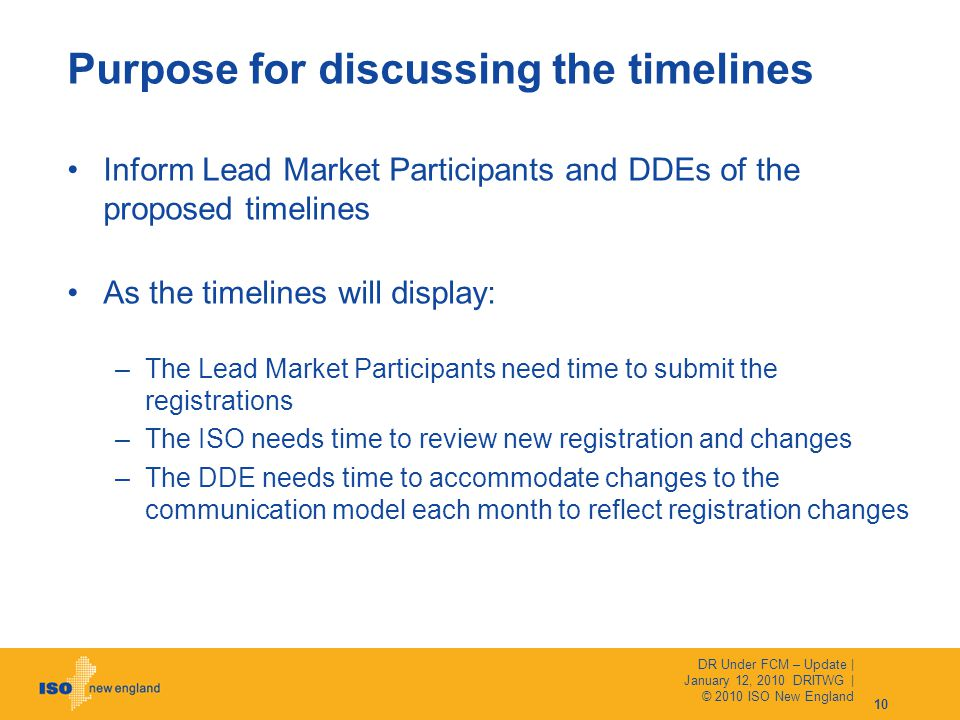 Inform Lead Market Participants and DDEs of the proposed timelines As the timelines will display: –The Lead Market Participants need time to submit the registrations –The ISO needs time to review new registration and changes –The DDE needs time to accommodate changes to the communication model each month to reflect registration changes Purpose for discussing the timelines DR Under FCM – Update | January 12, 2010 DRITWG | © 2010 ISO New England 10