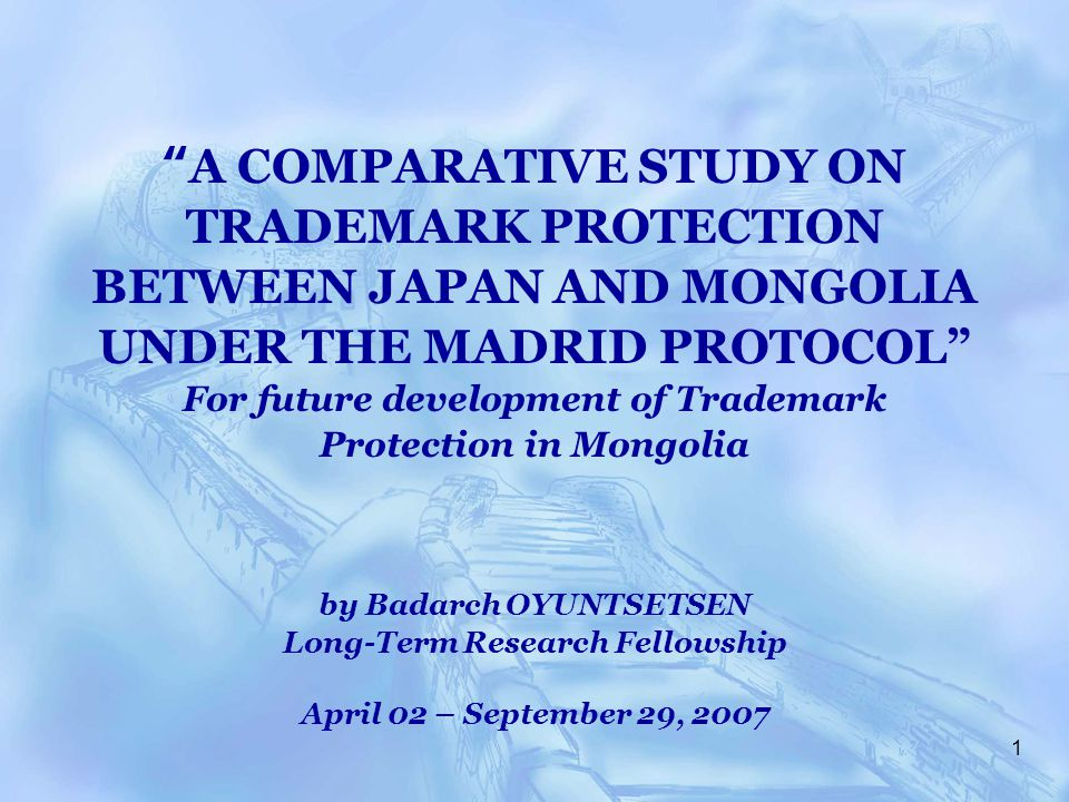 1 A COMPARATIVE STUDY ON TRADEMARK PROTECTION BETWEEN JAPAN AND MONGOLIA UNDER THE MADRID PROTOCOL For future development of Trademark Protection in Mongolia by Badarch OYUNTSETSEN Long-Term Research Fellowship April 02 – September 29, 2007