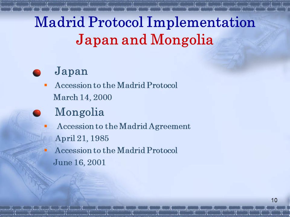 10 Madrid Protocol Implementation Japan and Mongolia Japan  Accession to the Madrid Protocol March 14, 2000 Mongolia  Accession to the Madrid Agreement April 21, 1985  Accession to the Madrid Protocol June 16, 2001