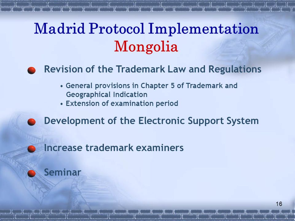 16 Madrid Protocol Implementation Mongolia Revision of the Trademark Law and Regulations Development of the Electronic Support System Increase trademark examiners Seminar General provisions in Chapter 5 of Trademark and Geographical Indication Extension of examination period