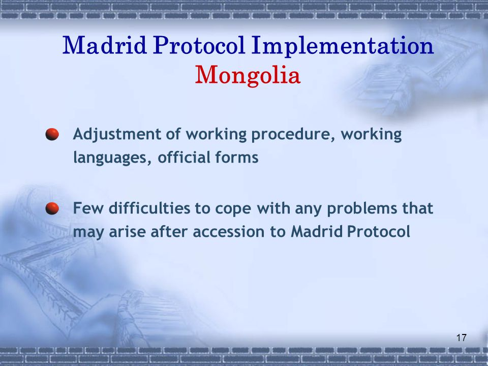 17 Madrid Protocol Implementation Mongolia Adjustment of working procedure, working languages, official forms Few difficulties to cope with any problems that may arise after accession to Madrid Protocol
