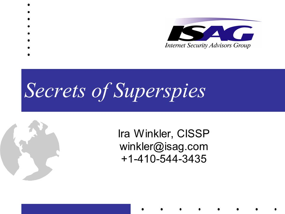 Secrets of Superspies Ira Winkler, CISSP winkler@isag.com +1-410-544-3435