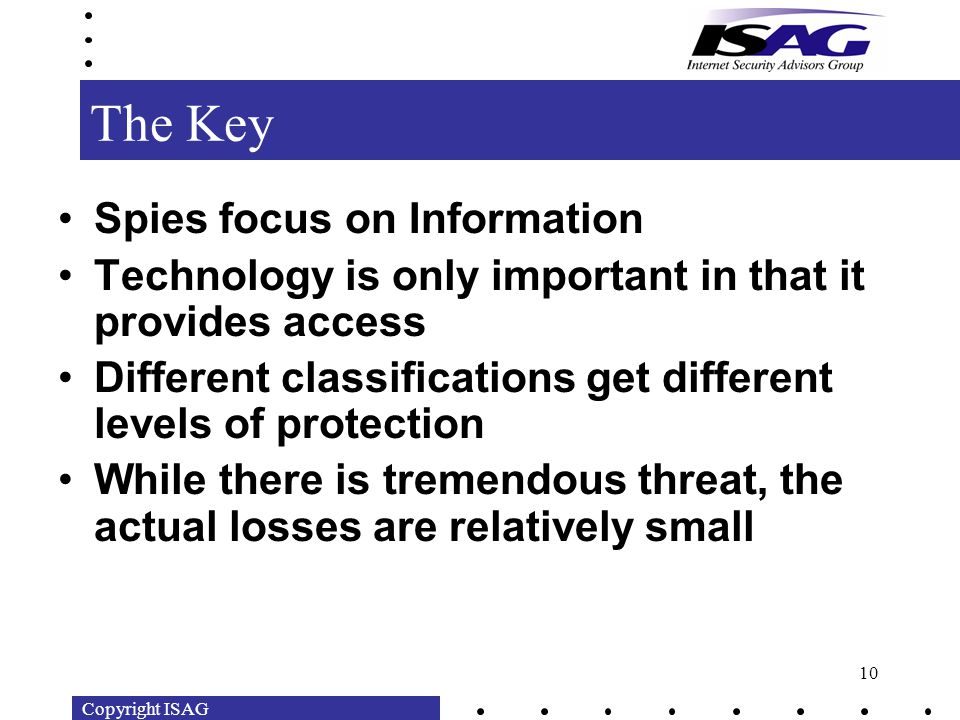 Copyright ISAG 10 The Key Spies focus on Information Technology is only important in that it provides access Different classifications get different levels of protection While there is tremendous threat, the actual losses are relatively small