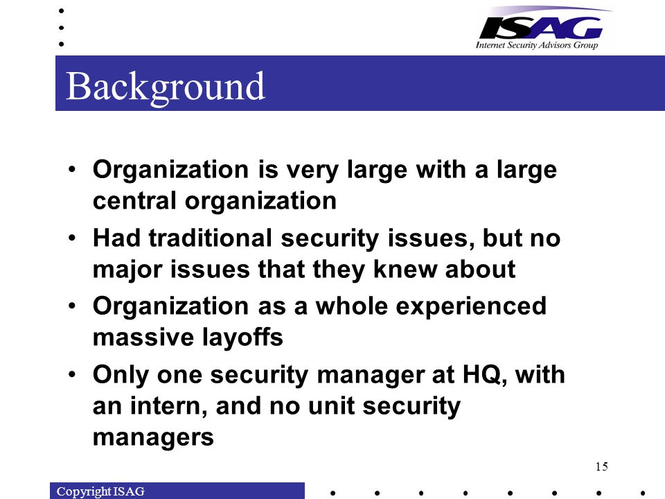 Copyright ISAG 15 Background Organization is very large with a large central organization Had traditional security issues, but no major issues that they knew about Organization as a whole experienced massive layoffs Only one security manager at HQ, with an intern, and no unit security managers
