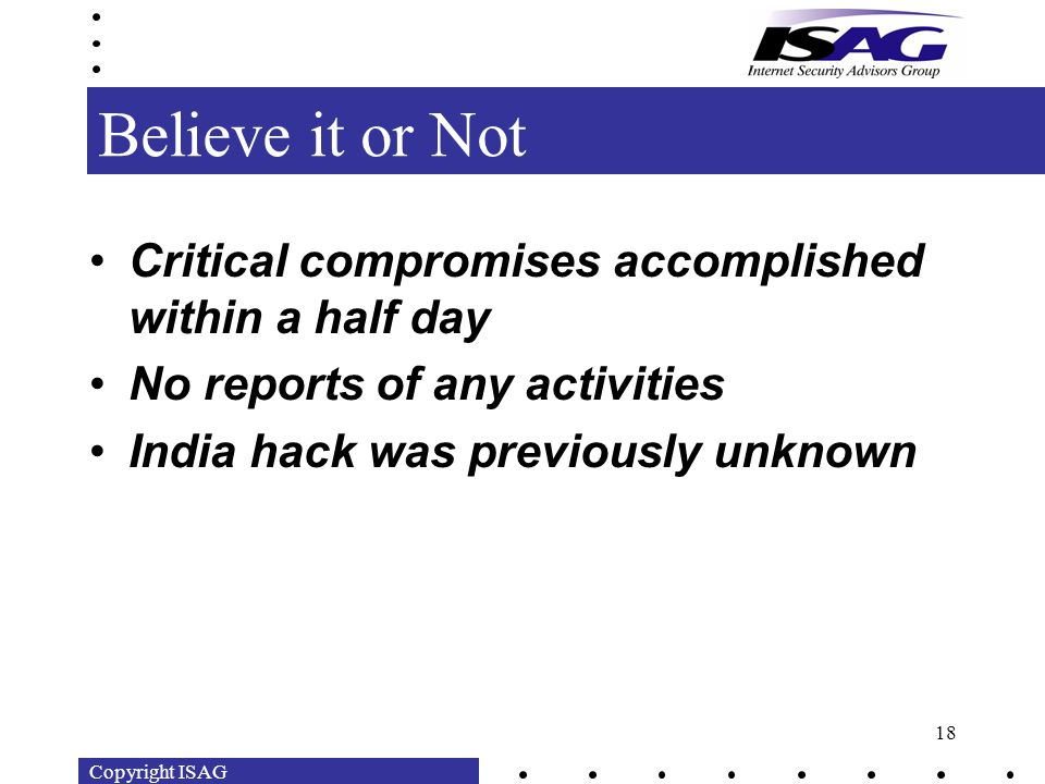Copyright ISAG 18 Believe it or Not Critical compromises accomplished within a half day No reports of any activities India hack was previously unknown