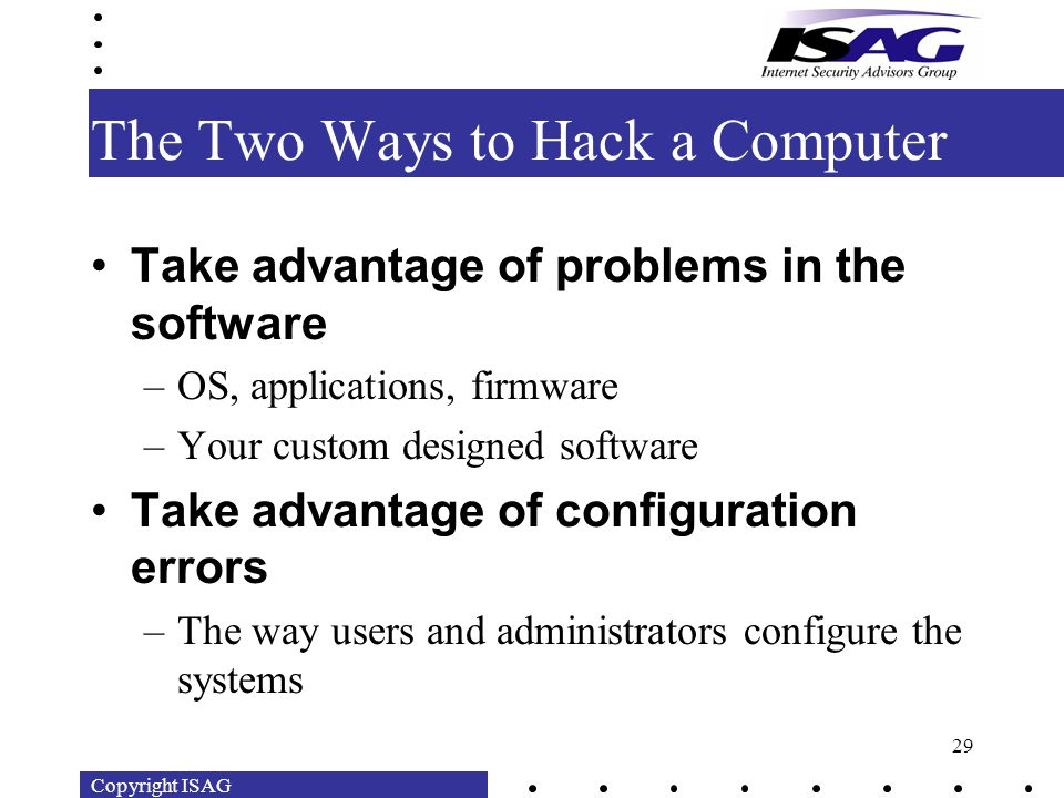 Copyright ISAG 29 The Two Ways to Hack a Computer Take advantage of problems in the software –OS, applications, firmware –Your custom designed software Take advantage of configuration errors –The way users and administrators configure the systems