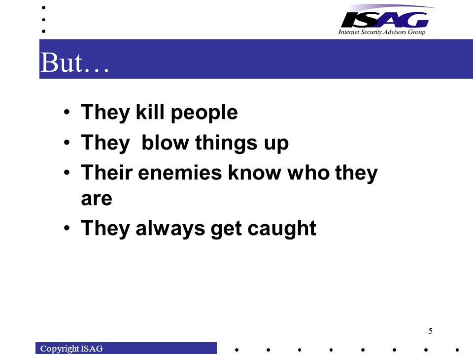 Copyright ISAG 5 But… They kill people They blow things up Their enemies know who they are They always get caught