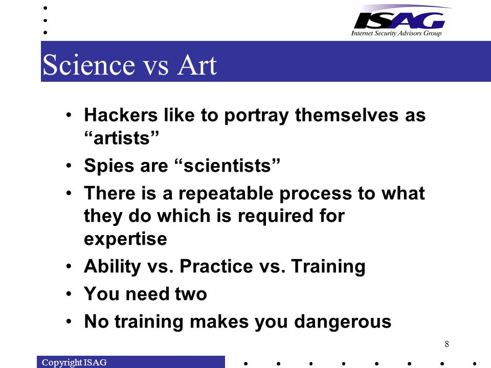 Copyright ISAG 8 Science vs Art Hackers like to portray themselves as artists Spies are scientists There is a repeatable process to what they do which is required for expertise Ability vs.
