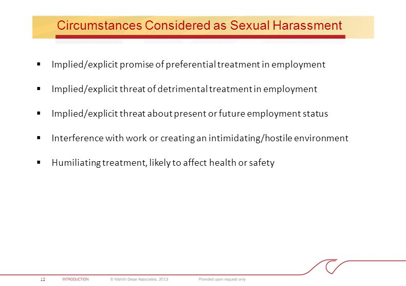 Circumstances Considered as Sexual Harassment  Implied/explicit promise of preferential treatment in employment  Implied/explicit threat of detrimental treatment in employment  Implied/explicit threat about present or future employment status  Interference with work or creating an intimidating/hostile environment  Humiliating treatment, likely to affect health or safety 12