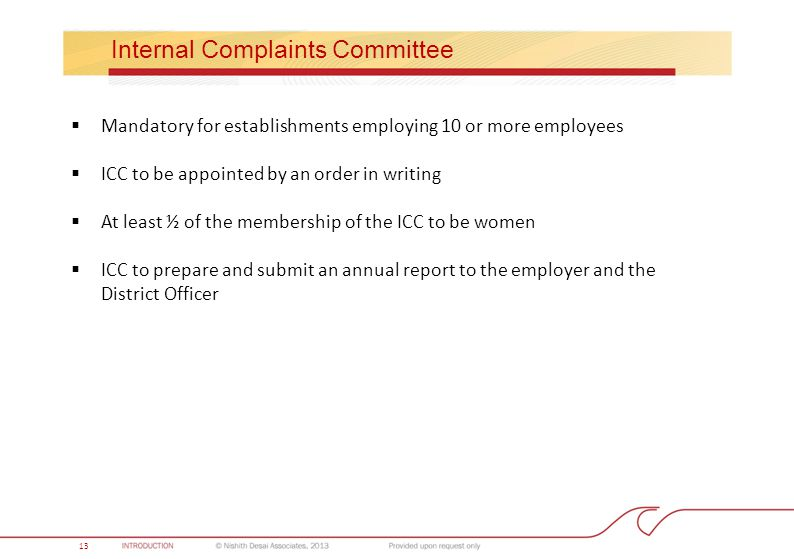 Internal Complaints Committee  Mandatory for establishments employing 10 or more employees  ICC to be appointed by an order in writing  At least ½ of the membership of the ICC to be women  ICC to prepare and submit an annual report to the employer and the District Officer 13