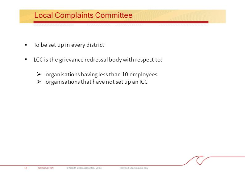 Local Complaints Committee  To be set up in every district  LCC is the grievance redressal body with respect to:  organisations having less than 10 employees  organisations that have not set up an ICC 15