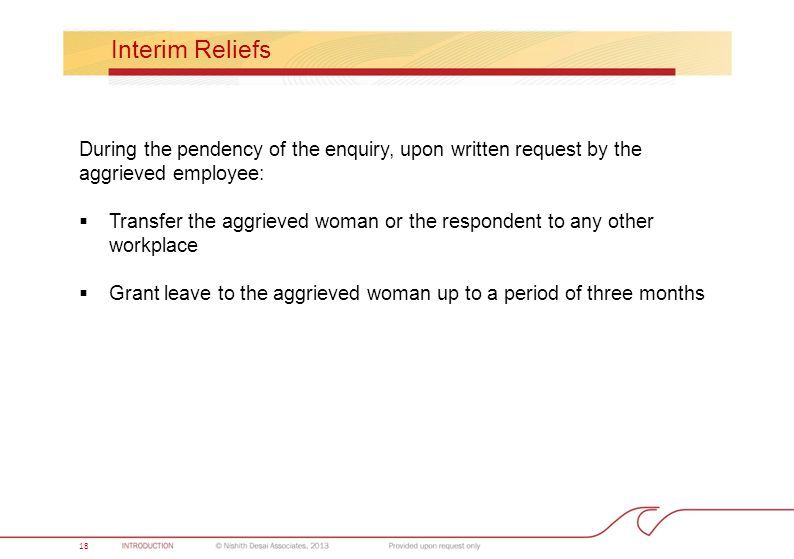 18 Interim Reliefs During the pendency of the enquiry, upon written request by the aggrieved employee:  Transfer the aggrieved woman or the respondent to any other workplace  Grant leave to the aggrieved woman up to a period of three months 18