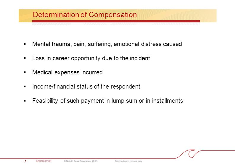 19 Determination of Compensation  Mental trauma, pain, suffering, emotional distress caused  Loss in career opportunity due to the incident  Medical expenses incurred  Income/financial status of the respondent  Feasibility of such payment in lump sum or in installments 19