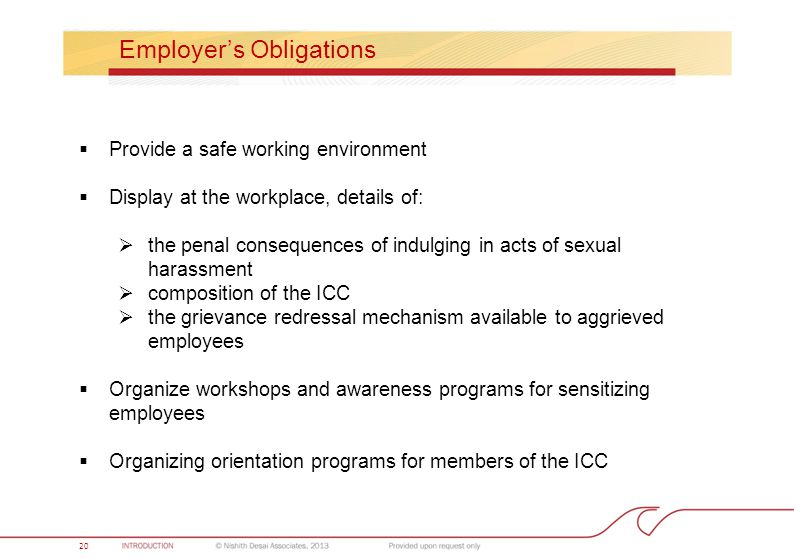Value Billing 20 Employer's Obligations  Provide a safe working environment  Display at the workplace, details of:  the penal consequences of indulging in acts of sexual harassment  composition of the ICC  the grievance redressal mechanism available to aggrieved employees  Organize workshops and awareness programs for sensitizing employees  Organizing orientation programs for members of the ICC 20