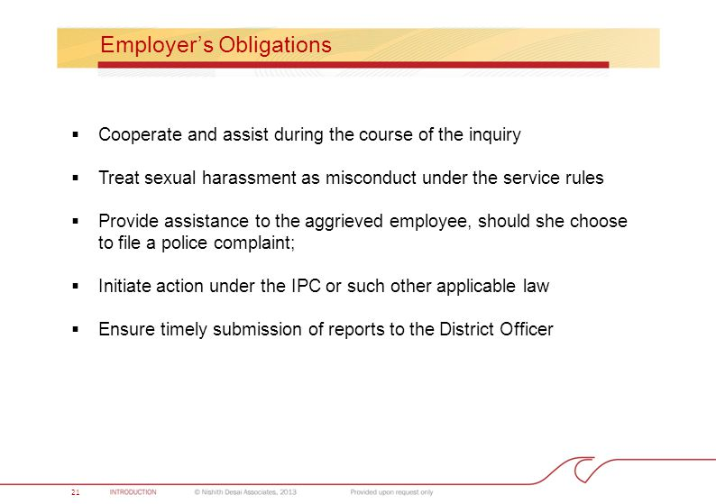 21 Employer's Obligations  Cooperate and assist during the course of the inquiry  Treat sexual harassment as misconduct under the service rules  Provide assistance to the aggrieved employee, should she choose to file a police complaint;  Initiate action under the IPC or such other applicable law  Ensure timely submission of reports to the District Officer 21