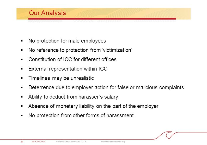 Our Analysis  No protection for male employees  No reference to protection from 'victimization'  Constitution of ICC for different offices  External representation within ICC  Timelines may be unrealistic  Deterrence due to employer action for false or malicious complaints  Ability to deduct from harasser's salary  Absence of monetary liability on the part of the employer  No protection from other forms of harassment 24