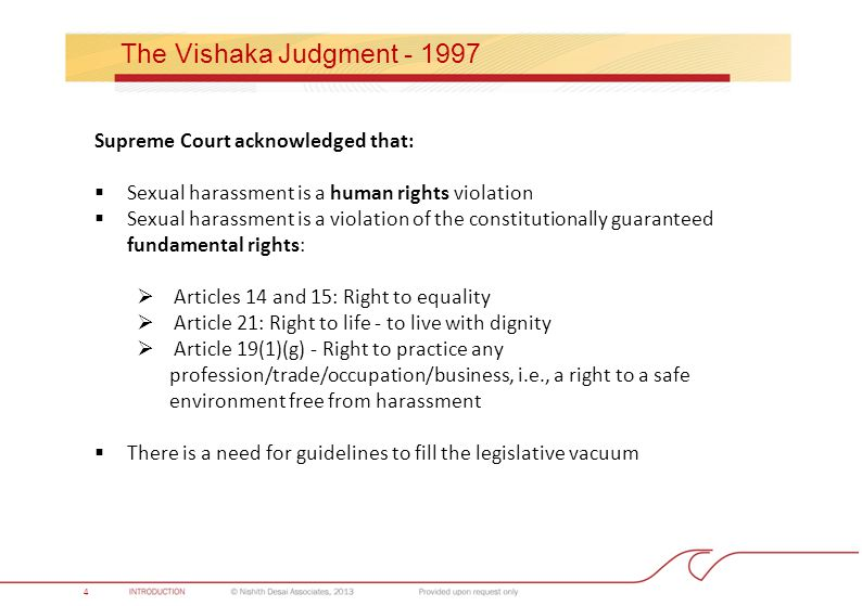 Approach to Practice 4 The Vishaka Judgment - 1997 Supreme Court acknowledged that:  Sexual harassment is a human rights violation  Sexual harassment is a violation of the constitutionally guaranteed fundamental rights:  Articles 14 and 15: Right to equality  Article 21: Right to life - to live with dignity  Article 19(1)(g) - Right to practice any profession/trade/occupation/business, i.e., a right to a safe environment free from harassment  There is a need for guidelines to fill the legislative vacuum 4