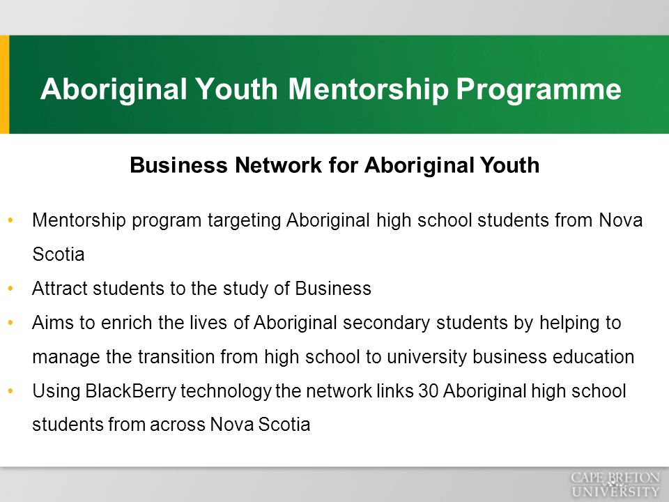 Aboriginal Youth Mentorship Programme Business Network for Aboriginal Youth Mentorship program targeting Aboriginal high school students from Nova Scotia Attract students to the study of Business Aims to enrich the lives of Aboriginal secondary students by helping to manage the transition from high school to university business education Using BlackBerry technology the network links 30 Aboriginal high school students from across Nova Scotia